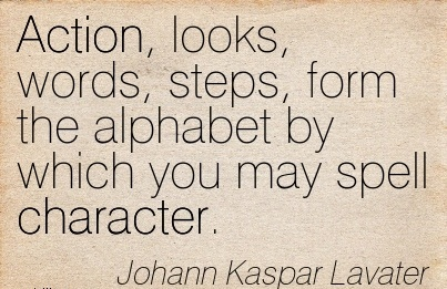 Action, looks, Words, Steps, Form the Alphabet by which you may Spell Character. - Johann Kaspar Lavater