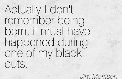 Actually I Don't Remember Being Born, It Must Have Happened During One Of My Black Outs. - Jim Morrison
