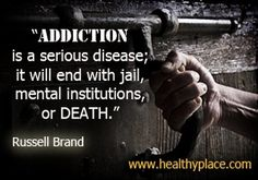 """""""Addiction Is A Serious Disease; It Will End With Jail, Mental Institutions, Or Death."""" - Russell Brand"""