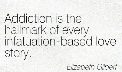 Addiction is the Hallmark of Every Infatuation-Based Love Story. - Elizabeth Gilbert