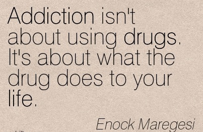 Addiction Isn't About Using Drugs. It's About What The Drug Does To Your Life. - Enock Maregesi