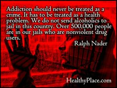 Addiction Should Never Be Treated As A Crime. It has To Be Treated As a Health Problem.. - Ralph Nader