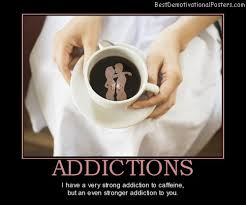 Addictions - I Have a Very Strong Addiction To Caffeine, but An Even Stronger Addiction To You.