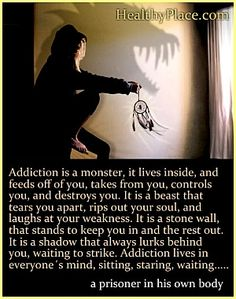 Addictions Is A Monster, It Lives Inside, And Feeds Of Of You, Takes From You, Controls You, And Destroys You..