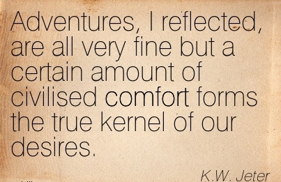 Adventures, I Reflected, Are All Very Fine But A Certain Amount Of Civilised Comfort Forms The True Kernel Of Our Desires. - K.W. Jeter