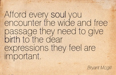 Afford Every Soul You Encounter The Wide And Free Passage They Need To Give Birth To The Dear Expressions They Feel Are Important. - Bryant MCgill