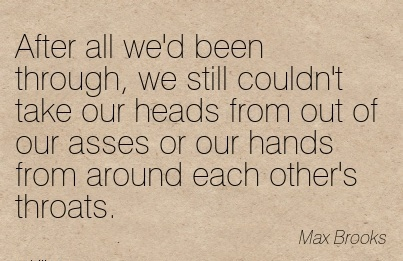 After All We'd Been Through, We Still Couldn't Take Our Heads From Out Of Our Asses Or Our Hands From Around Each Other's Throats. - Max Brooks