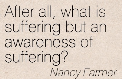 After All, What Is Suffering But An Awareness Of Suffering! - Nancy Farmwer