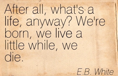 After All, What's A Life, Anyway!  We're Born, We Live Little While, We Die. - E.B. White