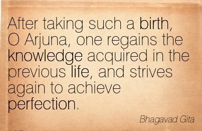 After Taking Such A Birth, O Arjuna, One Regains The Knowledge Acquired In The Previous Life, And Strives Again To Achieve Perfection. - Bhagavad Gita