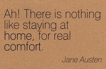 Ah! There Is Nothing Like Staying At Home, For Real Comfort. - Jane Austen