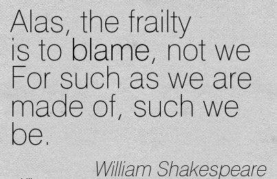 Alas, The Frailty Is To Blame, Not We For Such As We Are Made Of, Such We Be. - William Shakespeare