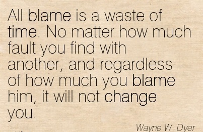 All Blame Is A Waste Of Time. No Matter How Much Fault You Find With Another, And Regardless Of How Much You Blame Him, It Will Not Change You. - Wayne W. Dyer
