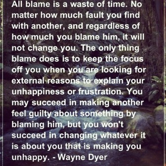 All Blame Is A Waste Of Time. No Matter How Much Fault You Find With Another, And Regardless Of How Much You Blame Him.. - Wayne Dyer