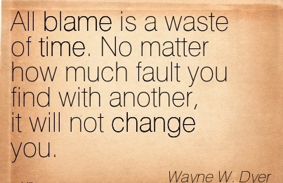 All Blame Is A Waste Of Time. No Matter How Much Fault You Find With Another, It Will Not Change You. - Wayne W. Dyer