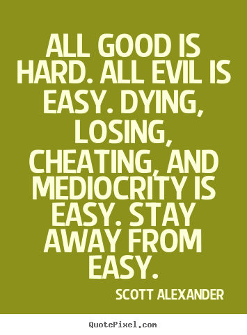 All Good Is hard. All Evil Is Easy. Drying Losting, Lsoing, Cheating, And mediocrity Is Easy.
