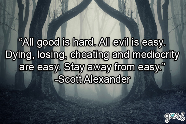 All Good Is Hard. All evil is easy Dying, Losing, Cheating And Mediocrity Are Easy.