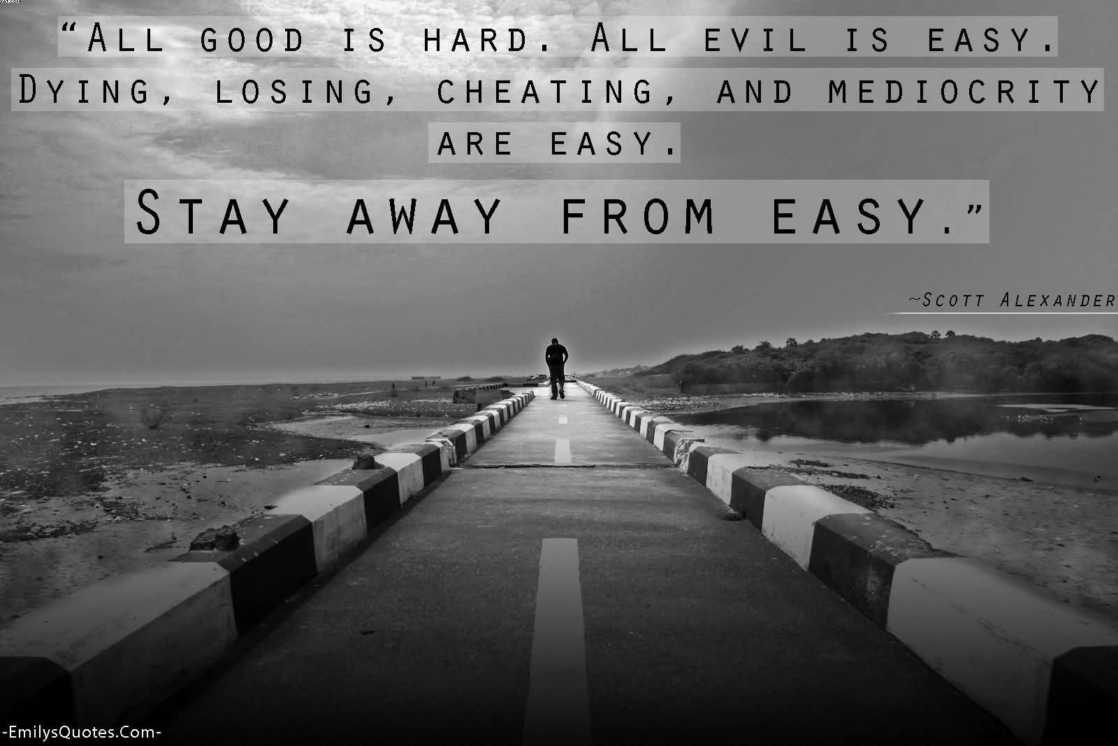 All Good Is HArd All Evil Is Easy. Dying, Lsoing, Cheating and Character Are Easy. Stay Away From Easy.