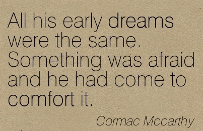 All His Early Dreams Were The Same. Something Was Afraid And He Had Come To Comfort It. - Cormac Mccarthy