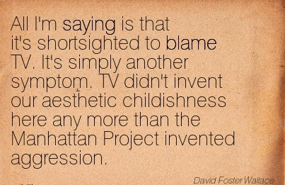 All I'm Saying Is That It's Shortsighted To Blame TV. It's Simply Another Symptom… - David Foster Wallace