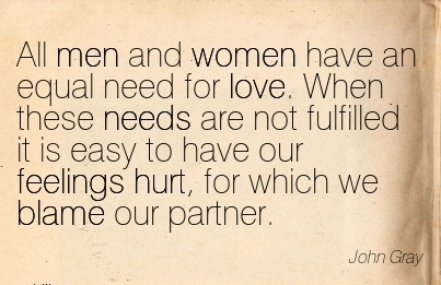 All Men And Women Have An Equal Need For Love. When These Needs Are Not Fulfilled It Is Easy To Have Our Feelings Hurt, For Which We Blame Our Partner. - John Gray