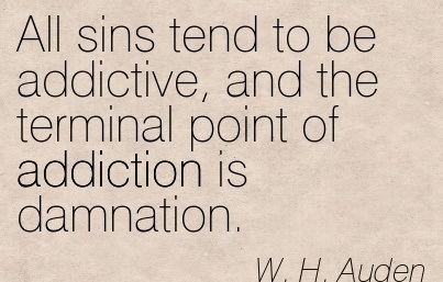 All Sins Tend To Be Addictive, and The Terminal Point of Addiction is Damnation. - W.H. Auden