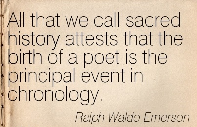 All That We Call Sacred History Attests That The Birth Of A Poet Is The Principal Event In Chronology. - Ralpgh Waldo Emerson