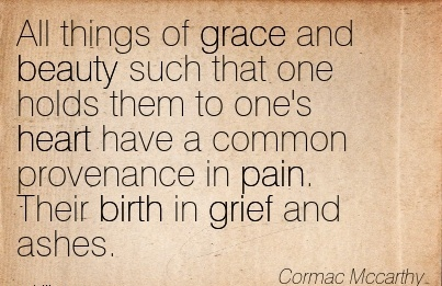 All Things Of Grace And Beauty Such That One Holds Them To One's Heart Have A Common Provenance In Pain. Their Birth In Grief And Ashes. - Cormac Mccarthy