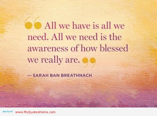 All We Have Is All We Need. All We need is The Awareness Of How Blessed We Really Are. - Sarah Ban Breathnach
