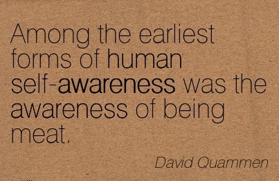 Among The Earliest Forms Of Human Self-Awareness Was The Awareness Of Being Meat. - David Quammen