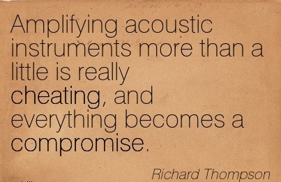 Amplifying acoustic instruments more than a little is really Cheating, and everything becomes a compromise. - Richard Thompson