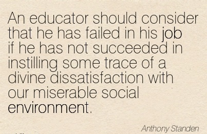 An Educator Should Consider That He Has Failed In His Job… Trace Of A Divine Dissatisfaction With Our Miserable Social Environment. - Anthony - Awareness Quote