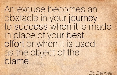 An Excuse Becomes An Obstacle In Your Journey To Success When It Is Made In Place Of Your Best Effort Or When It Is Used As The Object Of The Blame. - Bo Bennett