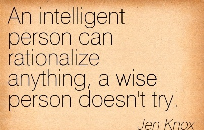 An Intelligent Person Can Rationalize Anything, A Wise Person Doesn't Try. - Jen Knox - Addiction Quotes