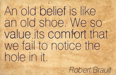 An Old Belief Is Like An Old Shoe. We So Value Its  Comfort That We Fail To Notice The Hole In It. - Robert Brault