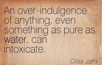 An Over-Indulgence of Anything, Even Something as Pure as Water, can Intoxicate. - Criss Jami - Addiction Quotes