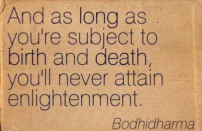 And As Long As You're Subject To Birth And Death, You'll Never Attain Enlightenment. - Bodhidharma