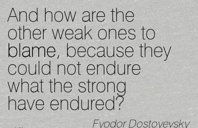 And How Are The Other Weak Ones To Blame, Because They Could Not Endure What The Strong Have Endured! - Fyodor Dostoyevsky
