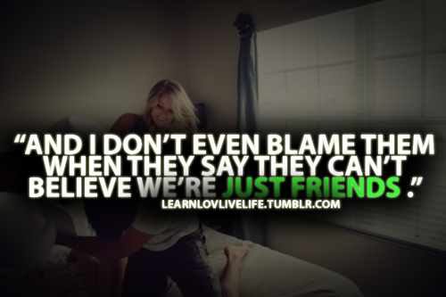 """ And I Don't Even Blame Them When They Say They Can't Believe We're Just Friends. "" ~ Blame Quotes"