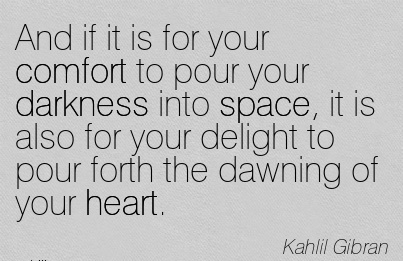 And If It Is For Your Comfort To Pour Your Darkness Into Space, It Is Also For Your Delight To Pour Forth The Dawning Of Your Heart. - Kahlil Gibran