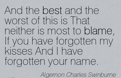 And The Best And The Worst Of This Is That Neither Is Most To Blame, If You Have Forgotten My Kisses And I Have Forgotten Your Name. - Algernon