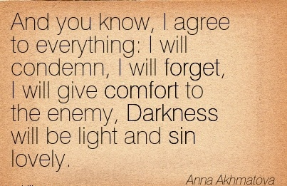 And You Know, I Agree To Everything  I Will Condemn, I Will Forget, I Will Give Comfort To The Enemy, Darkness Will Be Light And Sin Lovely. - Anna Akhmatova