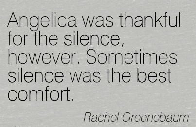 Angelica Was Thankful For The Silence, However.  Sometimes Silence Was The Best Comfort. - Rachel Greenebaum