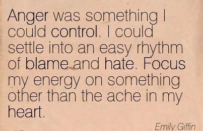 Anger Was Something I Could Control. I Could Settle Into An Easy Rhythm Of Blame And Hate. Focus My Energy On Something Other Than The Ache In My Heart. - Emily Giffin
