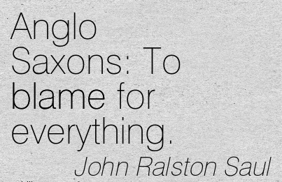Anglo Saxons To Blame For Everything. - John Ralston Saul