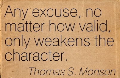 Any Excuse, no Matter How Valid, Only Weakens the Character. - Thomas S. Monson