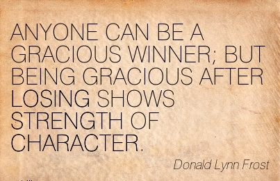 ANYONE CAN BE A GRACIOUS WINNER BUT BEING GRACIOUS AFTER LOSING SHOWS STRENGTH OF CHARACTER. - Donald Lynn
