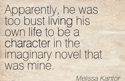 Apparently, he was too bust living his own life to be a Character in the Imaginary Novel that was Mine. - Melissa Kantor
