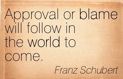 Approval Or Blame Will Follow In The World To Come. - Franz Schubert