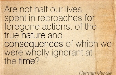 Are Not Half Our Lives Spent In Reproaches For Foregone Actions, Of The True Nature And Consequences Of Which We Were Wholly Ignorant At The Time - Herman Melville